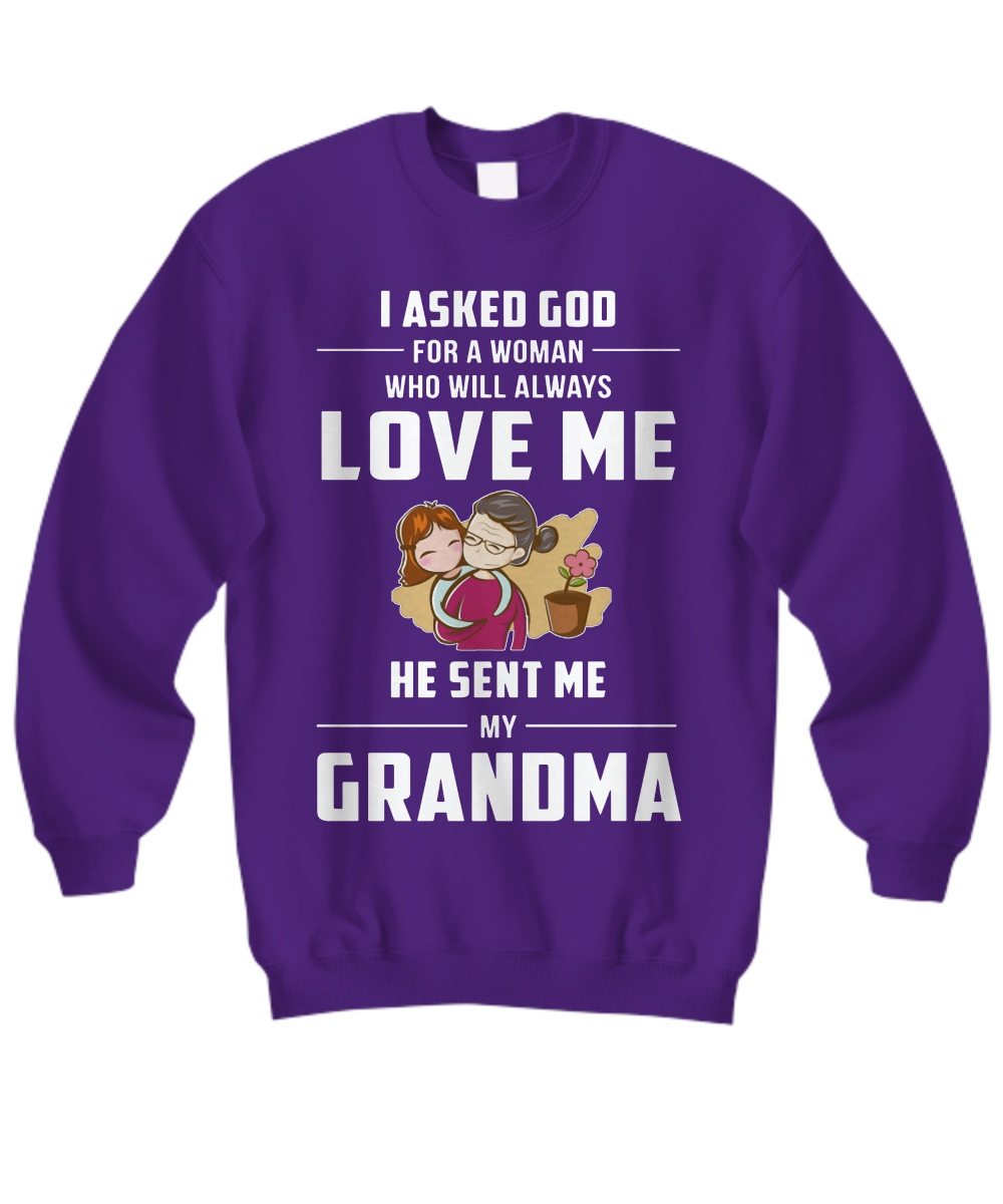 I asked god for a woman who will always love me he sent me my grandma Sweatshirt