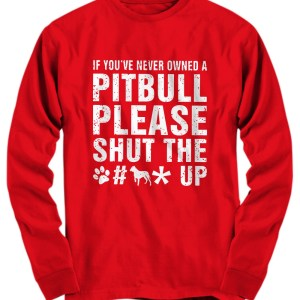 If you've never owned a Pitbull please shut the fuck up Long Sleeve