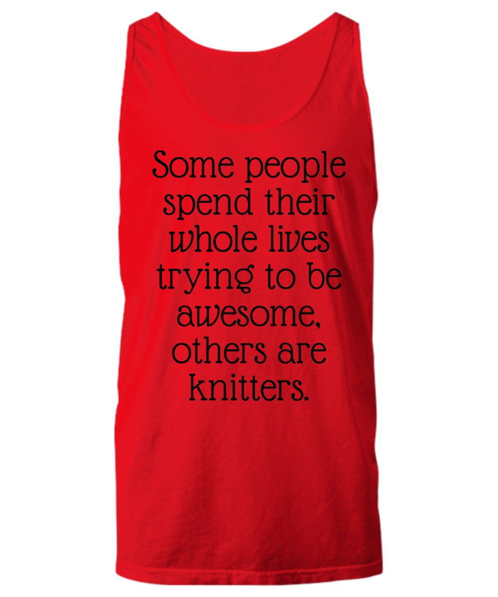 Some People Spend Their Whole Lives Trying to Be Awesome Others Are Knitters Tank Top