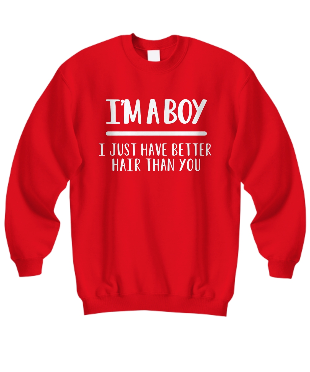I'm A Boy I Just Have Better Hair Than You Sweatshirt