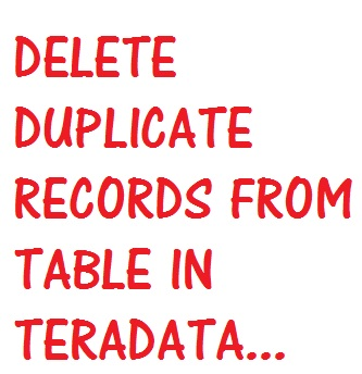 DELETE DUPLICATE RECORDS FROM TABLE IN TERADATA