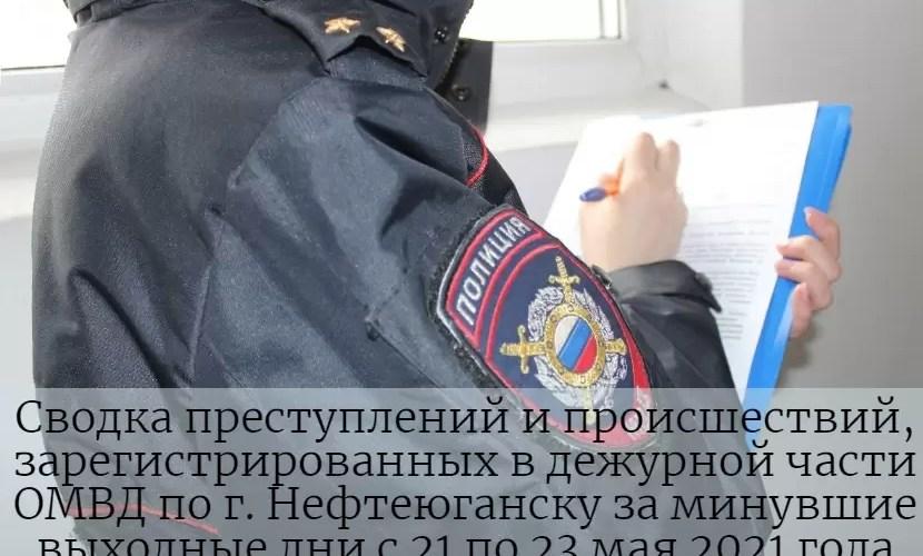 Сводка преступлений и происшествий, зарегистрированных в дежурной части ОМВД по г. Нефтеюганску за минувшие выходные дни с 21 по 23 мая 2021 года.