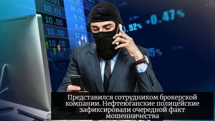 Представился сотрудником брокерской компании. Нефтеюганские полицейские зафиксировали очередной факт мошенничества.