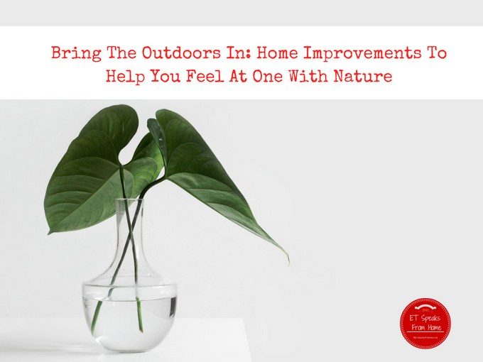 Bring The Outdoors In Home Improvements To Help You Feel At One With Nature