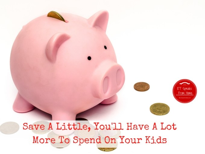 Save A Little, You'll Have A Lot More To Spend On Your Kids