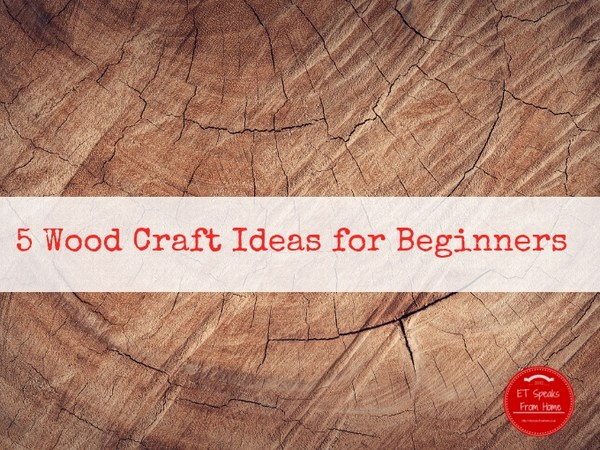 5 Wood Craft Ideas For Beginners Et Speaks From Home