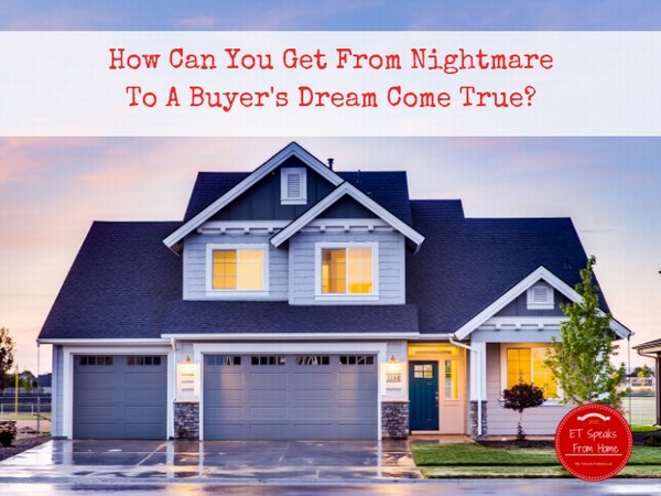 How Can You Get From Nightmare To A Buyers Dream Come True