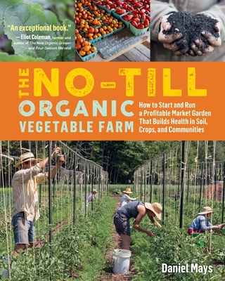 The No-Till Organic Vegetable Farm: How to Start and Run a Profitable Market Garden That Builds Health in Soil, Crops, and Communities