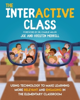 The InterACTIVE Class - Using Technology To Make Learning More Relevant and Engaging in The Elementary Classroom: Using Technology to Make Learning Mo