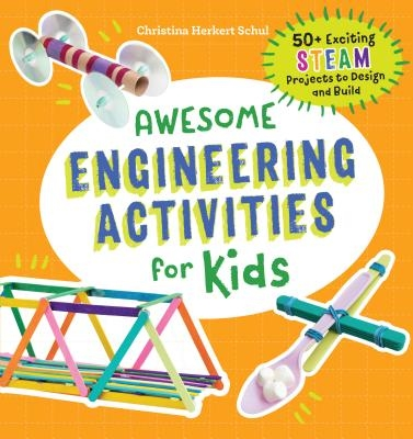 Awesome Engineering Activities for Kids: 50+ Exciting STEAM Projects to Design and Build