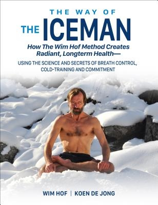 The Way of the Iceman: How the Wim Hof Method Creates Radiant, Longterm Health--Using the Science and Secrets of Breath Control, Cold-Trainin