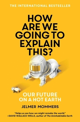 How Are We Going to Explain This?: Our Future on a Hot Earth