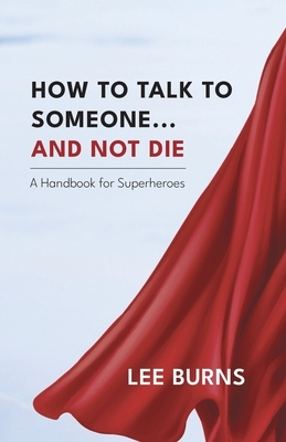 How To Talk To Someone And Not Die: A Handbook for Superheroes
