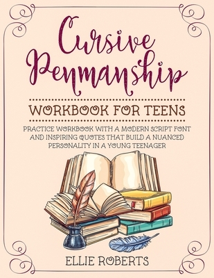 Cursive Penmanship Workbook for Teens: Practice Workbook with a Modern Script Font and Inspiring Quotes that Build a Nuanced Personality in a Young Te