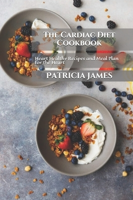 The Cardiac Diet Cookbook: Heart Healthy Recipes and Meal Plan for the Heart