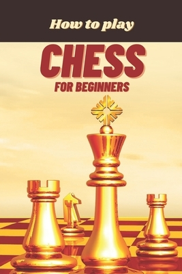 How to Play Chess for Beginners: A Complete Guide to Learn and Master Chess