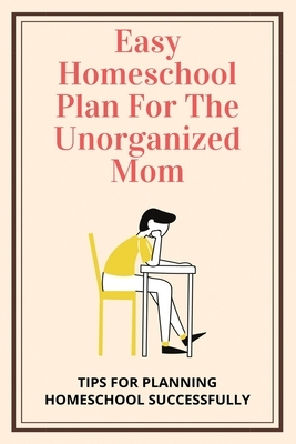Easy Homeschool Plan For The Unorganized Mom: Tips For Planning Homeschool Successfully: Homeschooling Curriculum Guide