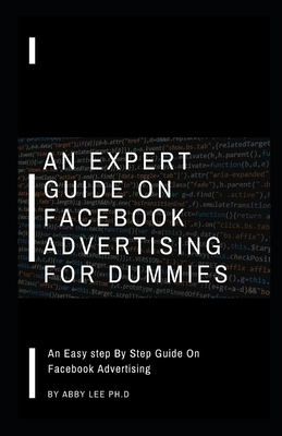 An Expert Guide on Facebook Advertising for Dummies: An Easy step By Step Guide On Facebook Advertising
