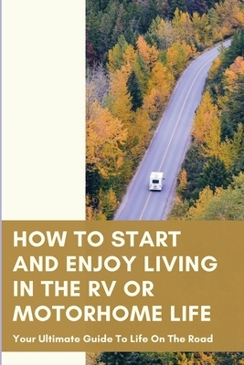 How To Start And Enjoy Living In The RV Or Motorhome Life: Your Ultimate Guide To Life On The Road: How To Enjoy The Motorhome And Rv