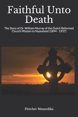 Faithful Unto Death: The Story of Dr. William Murray of the Dutch Reformed Church Mission to Nyasaland (1894 - 1937)