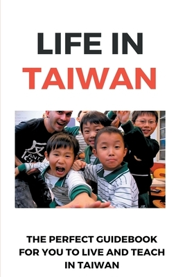 Life In Taiwan: The Perfect Guidebook For You To Live And Teach In Taiwan: A Language Teacher In Taiwan