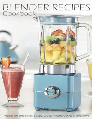 Blender Recipes Cookbook: Recipes for Smoothies, Soups, Sauce, Infused Cocktails, and More