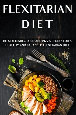 Flexitarian Diet: 40+ Side Dishes, Soup and Pizza recipes for a healthy and balanced Flexitarian Diet