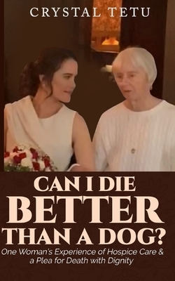 Can I Die Better Than a Dog?: One Woman's Experience of Hospice Care and a Plea for Death with Dignity
