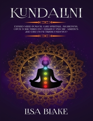 Kundalini: Expand Mind Power, Gain Spiritual Awareness, Open Your Third Eye, Enhance Psychic Abilities and Discover Transcendence