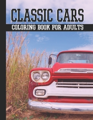 Classic cars coloring book for adults: A Collection of Classic, muscle, Vintage Hot Rods cars Designs for Adults, Stress Relieving Coloring Pages