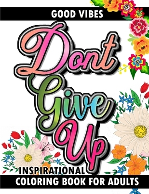 Good Vibes Don't Give Up Inspirational Coloring Book for Adults: Inspirational Positive Affirmation Life Quotes Mindfulness Gifts for Girls, Teens, Wo