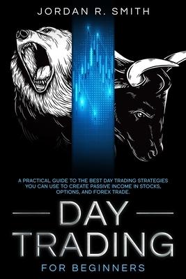 Day Trading for Beginners: A Practical Guide to the Best Day Trading Strategies You Can Use to Create Passive Income in Stocks, Options, and Fore