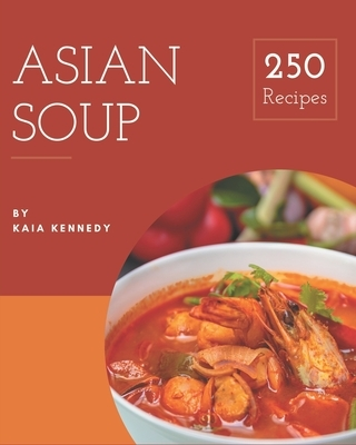 250 Asian Soup Recipes: Everything You Need in One Asian Soup Cookbook!