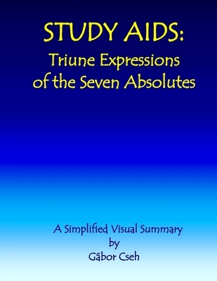 Study AIDS: Triune Expressions of the Seven Absolutes: A Simplified Visual Summary (trinities, triunities & triodities)