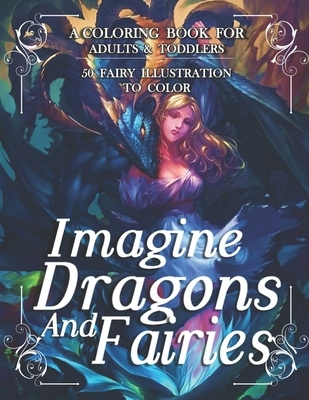 Imagine Dragons And Fairies: An Adult Coloring Book With Beautiful Fantasy Fairies With Cute Magical Dragons In Over Than 50 Amazing Coloring Page