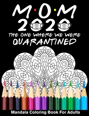 Mom 2020 The One Where We Were Quarantined Mandala Coloring Book For Adults: Funny Mother's Day Year of 2020 Coloring Book for Mom