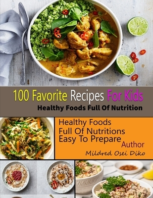 100 Favorite Recipes For Kids: Healthy Food Full of Nutrition