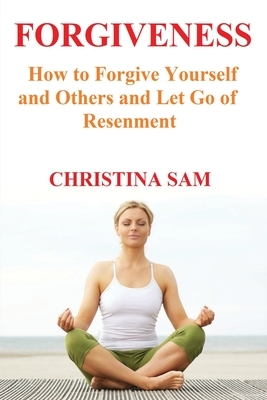 Forgiveness: How to Forgive Yourself and Others and Let go of Resentment