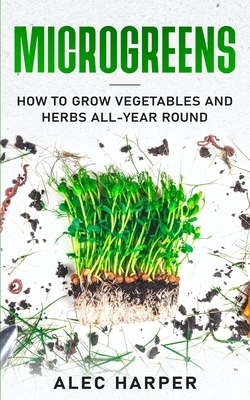 Microgreens: How to Grow Vegetables and Herbs All-Year Round