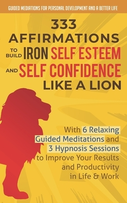 333 Affirmations To Build Iron Self Esteem and Self Confidence Like a Lion: With 6 Relaxing Guided Meditations and 3 Hypnosis Sessions to Improve Your