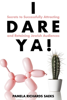 I Dare Ya! Secrets to Successfully Attracting and Retaining Jewish Audiences