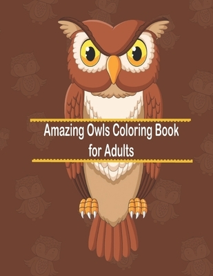 Amazing Owls Coloring Book for Adults: An Adult Coloring Book with Cute Owl Portraits, Fun Owl Designs, and Relaxing Mandala Patterns