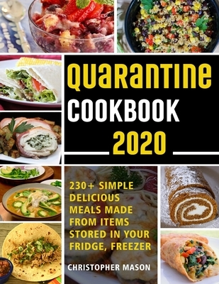 Quarantine Cookbook - 230+ Recipe, Simple, Delicious, Meals Made From items Stored in your Fridge, Freezer: Unique And Tasty Meals You Can Make At Hom