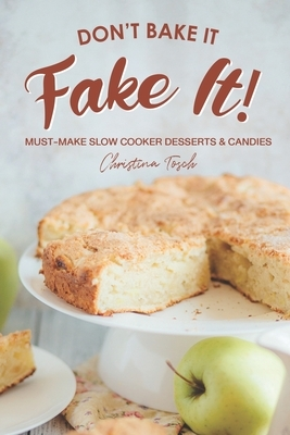 Don't Bake It, Fake It!: Must-Make Slow Cooker Desserts & Candies