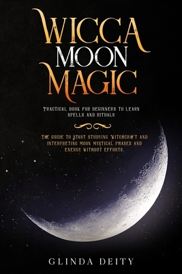 Wicca moon magic: Practical book for beginners to learn spells and rituals. The guide to start studying Witchcraft and interpreting moon