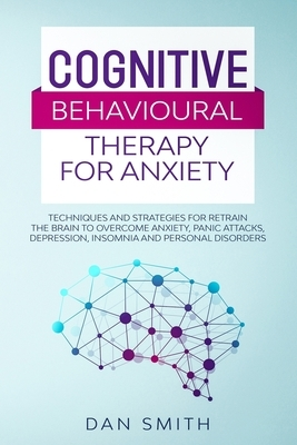 Cognitive Behavioural Therapy for Anxiety: techniques and strategies for retrain the brain to overcome anxiety, panic attacks, depression, insomnia an