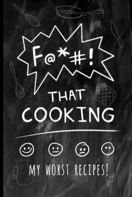 F@*#! That Cooking: My Worst Recipes! A Funny Custom Cookbook to Collect All the Recipes You Love (or not)