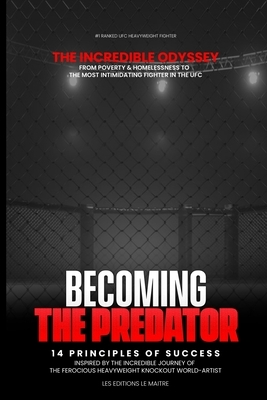 Becoming the Predator the Incredible Odyssey from Poverty & Homelessness to the Most Intimidating Fighter in the Ufc: 14 principles of success Inspire