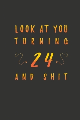 Look At You Turning 24 And Shit: 24 Years Old Gifts. 24th Birthday Funny Gift for Men and Women. Fun, Practical And Classy Alternative to a Card.