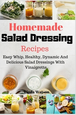 Homemade Salad Dressing Recipes: Easy Whip, Healthy, Dynamic And Delicious Salad Dressings With Vinaigrette